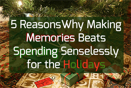 Here are 5 reasons why making memories beats spending senselessly for the holidays.